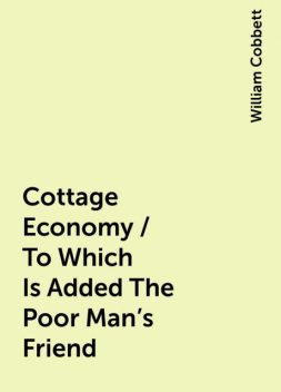 Cottage Economy / To Which Is Added The Poor Man's Friend, William Cobbett