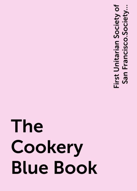 The Cookery Blue Book, First Unitarian Society of San Francisco.Society for Christian Work