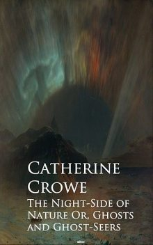 The Night-Side of Nature Or, Ghosts and Ghost-Seers, Catherine Crowe