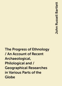 The Progress of Ethnology / An Account of Recent Archaeological, Philological and / Geographical Researches in Various Parts of the Globe, John Russell Bartlett