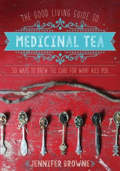 The Good Living Guide to Medicinal Tea, Jennifer Browne