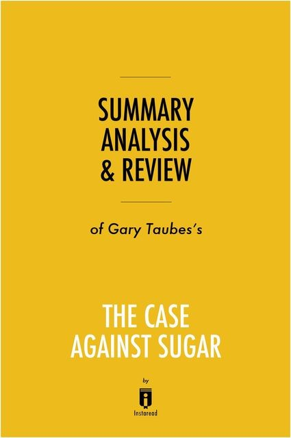 Summary, Analysis & Review of Gary Taubes's The Case Against Sugar by Instaread, Instaread