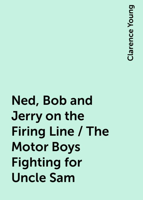 Ned, Bob and Jerry on the Firing Line / The Motor Boys Fighting for Uncle Sam, Clarence Young
