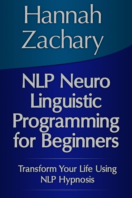 NLP Neuro Linguistic Programming for Beginners: Transform Your Life Using NLP Hypnosis, Hannah Zachary