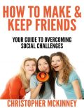 How to Make & Keep Friends – Your Guide to Overcoming Social Challenges, Christopher Mckinney