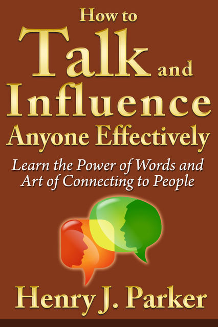 How to Talk and Influence Anyone Effectively: Learn the Power of Words and Art of Connecting to People, Henry J. Parker