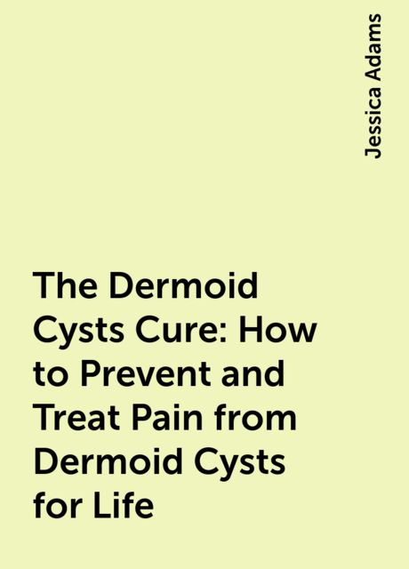 The Dermoid Cysts Cure: How to Prevent and Treat Pain from Dermoid Cysts for Life, Jessica Adams