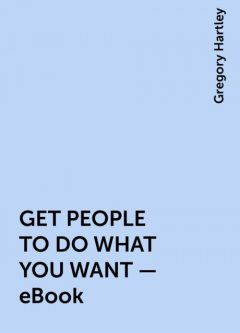 GET PEOPLE TO DO WHAT YOU WANT – eBook, Gregory Hartley