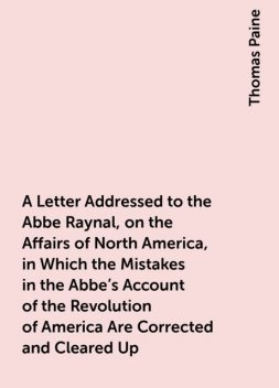 A Letter Addressed to the Abbe Raynal, on the Affairs of North America, in Which the Mistakes in the Abbe's Account of the Revolution of America Are Corrected and Cleared Up, Thomas Paine