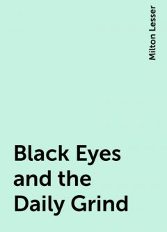 Black Eyes and the Daily Grind, Milton Lesser