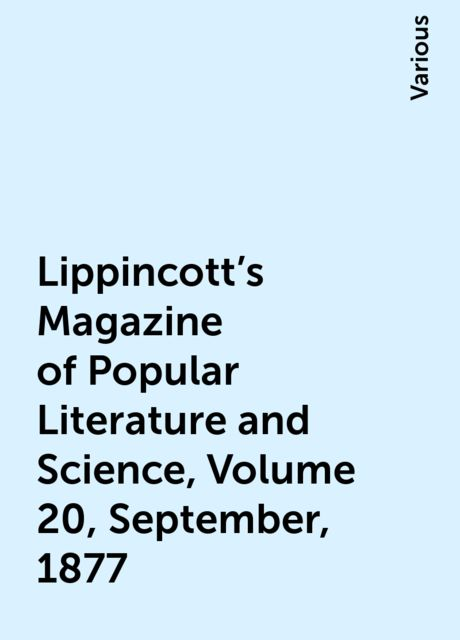 Lippincott's Magazine of Popular Literature and Science, Volume 20, September, 1877, Various