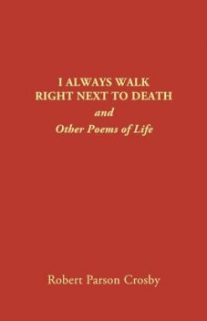 I ALWAYS WALK RIGHT NEXT TO DEATH, Robert P Crosby