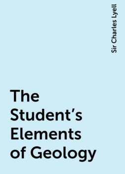 The Student's Elements of Geology, Sir Charles Lyell