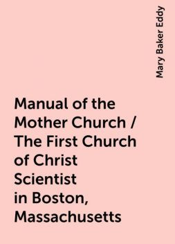 Manual of the Mother Church / The First Church of Christ Scientist in Boston, Massachusetts, Mary Baker Eddy