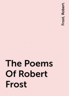 The Poems Of Robert Frost, Frost, Robert.