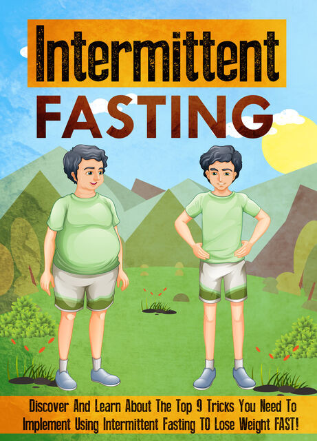 Intermittent Fasting Discover And Learn About The Top 9 Tricks You Need To Implement Using Intermittent Fasting TO Lose Weight FAST, Old Natural Ways