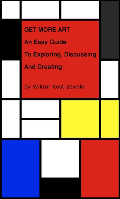 Get More Art: An Easy Guide to Exploring, Discussing and Creating, Wiktor Kostrzewski