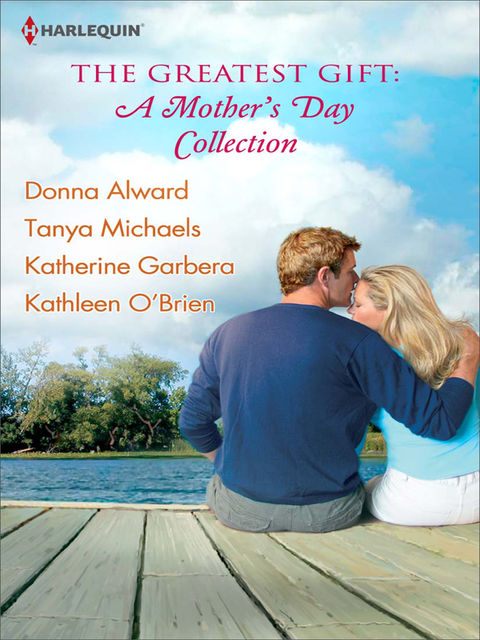 The Greatest Gift: A Mother's Day Collection, Katherine Garbera, Kathleen O'Brien, Donna Alward, Tanya Michaels