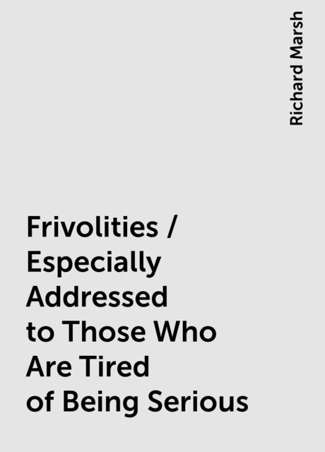 Frivolities / Especially Addressed to Those Who Are Tired of Being Serious, Richard Marsh