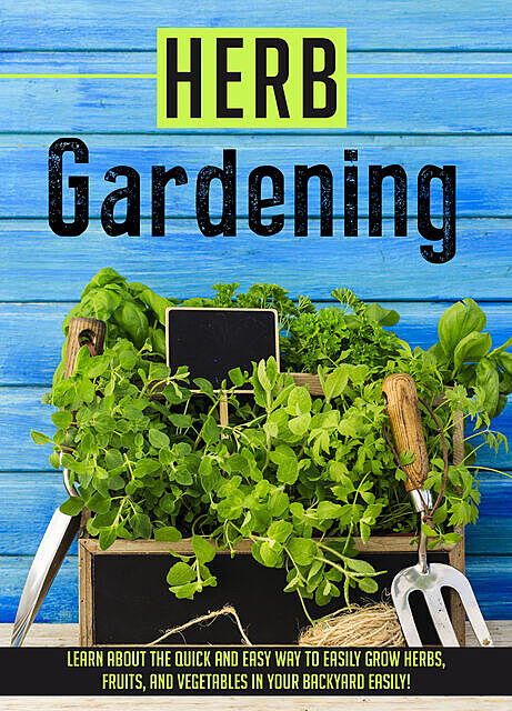 Herb Gardening Learn About The Quick And Easy Way To Easily Grow Herbs, Fruits, And Vegetables In Your Backyard EASILY, Old Natural Ways