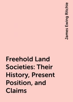 Freehold Land Societies: Their History, Present Position, and Claims, James Ewing Ritchie