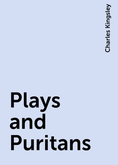 Plays and Puritans, Charles Kingsley