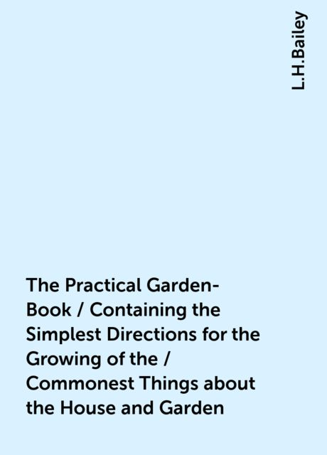 The Practical Garden-Book / Containing the Simplest Directions for the Growing of the / Commonest Things about the House and Garden, L.H.Bailey