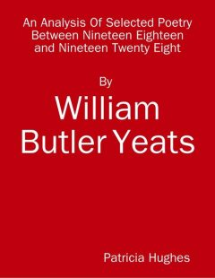 An Analysis of Selected Poetry By William Butler Yeats Between 1918 and 1928, Patricia Hughes