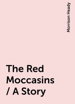 The Red Moccasins / A Story, Morrison Heady