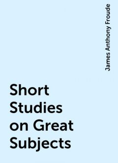 Short Studies on Great Subjects, James Anthony Froude
