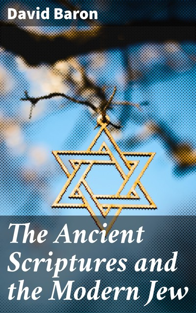 The Ancient Scriptures and the Modern Jew, David Baron