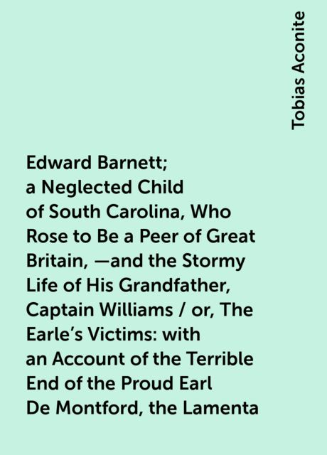 Edward Barnett; a Neglected Child of South Carolina, Who Rose to Be a Peer of Great Britain,—and the Stormy Life of His Grandfather, Captain Williams / or, The Earle's Victims: with an Account of the Terrible End of the Proud Earl De Montford, the Lamenta, Tobias Aconite