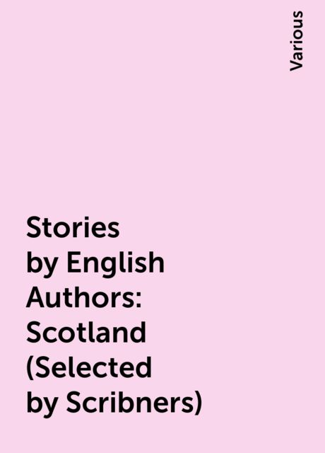 Stories by English Authors: Scotland (Selected by Scribners), Various
