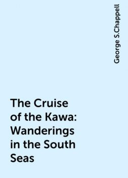 The Cruise of the Kawa: Wanderings in the South Seas, George S.Chappell
