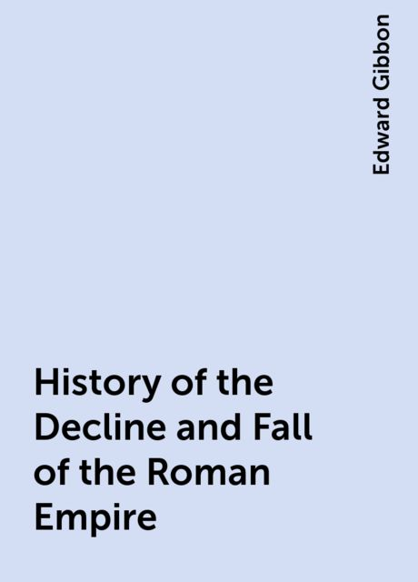 History of the Decline and Fall of the Roman Empire, Edward Gibbon