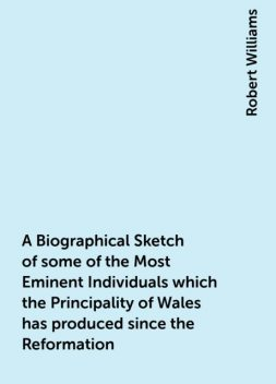 A Biographical Sketch of some of the Most Eminent Individuals which the Principality of Wales has produced since the Reformation, Robert Williams
