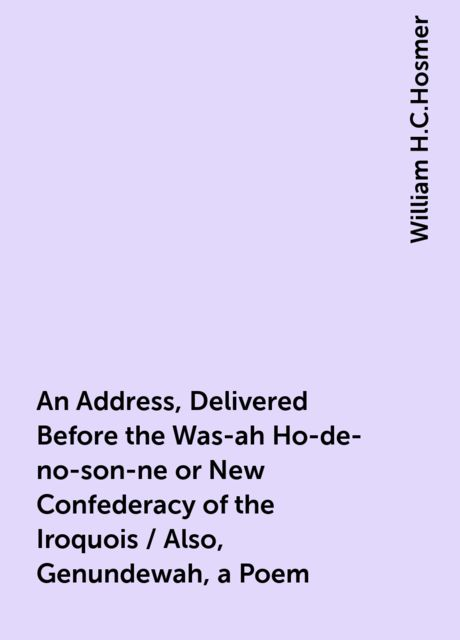 An Address, Delivered Before the Was-ah Ho-de-no-son-ne or New Confederacy of the Iroquois / Also, Genundewah, a Poem, William H.C.Hosmer