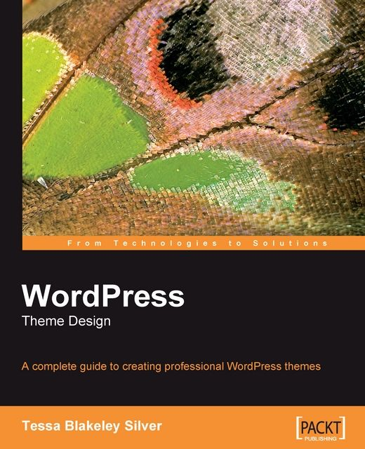 A complete guide to creating professional WordPress themes. BIRMINGHAM - MUMBAI, Tessa Blakeley Silver