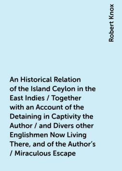 An Historical Relation of the Island Ceylon in the East Indies / Together with an Account of the Detaining in Captivity the Author / and Divers other Englishmen Now Living There, and of the Author's / Miraculous Escape, Robert Knox