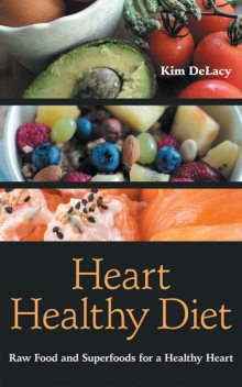 Heart Healthy Diet: Raw Food and Superfoods for a Healthy Heart, Kim DeLacy