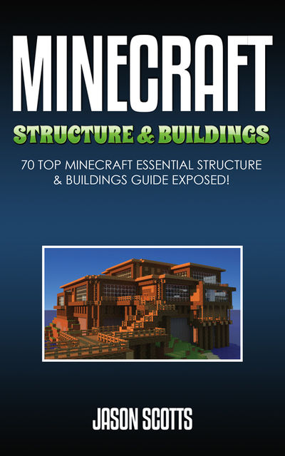 Minecraft Structure & Buildings: 70 Top Minecraft Essential Structure and Buildings Guide Exposed!, Jason Scotts