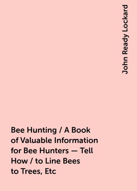 Bee Hunting / A Book of Valuable Information for Bee Hunters - Tell How / to Line Bees to Trees, Etc, John Ready Lockard
