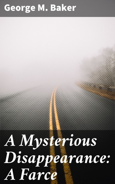 A Mysterious Disappearance: A Farce, George M.Baker