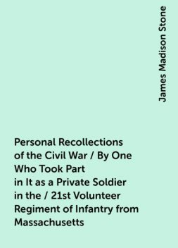 Personal Recollections of the Civil War / By One Who Took Part in It as a Private Soldier in the / 21st Volunteer Regiment of Infantry from Massachusetts, James Madison Stone