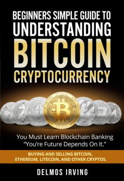 Beginners Simple Giude To Understanding Bitcoin Cryptocurrency, Richard Delmos Irving