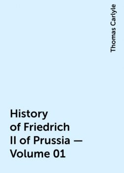 History of Friedrich II of Prussia — Volume 01, Thomas Carlyle