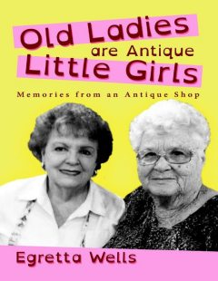 Old Ladies Are Antique Little Girls: Memories from an Antique Shop, Egretta Wells