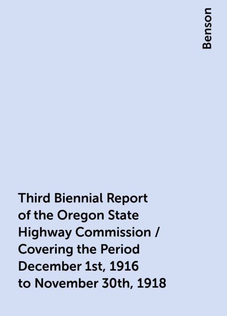 Third Biennial Report of the Oregon State Highway Commission / Covering the Period December 1st, 1916 to November 30th, 1918, Benson