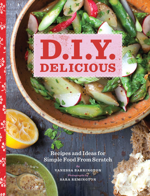D.I.Y. Delicious: Recipes and Ideas for Simple Food From Scratch, Vanessa Barrington