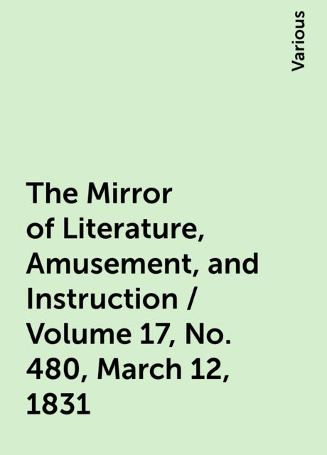 The Mirror of Literature, Amusement, and Instruction / Volume 17, No. 480, March 12, 1831, Various